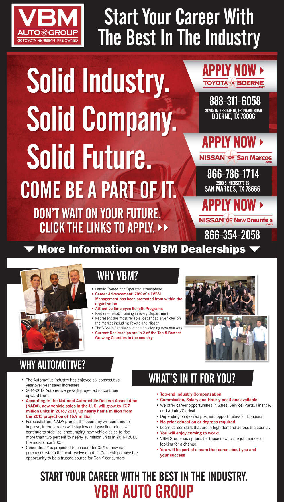 Solid Industry.Solid Company.Solid Future. Come Be A Part of It. don't wait on your future. Click the links to apply. Why VBM: •	Family Owned and Operated atmosphere •	Career Advancement: 70% of all VBM 		Management has been  promoted from within the 		organization •	Attractive Employee Benefit Programs including 		FREE  individual Health Care* •	Paid on-the-job Training in every Department  •	Represent the most reliable, dependable vehicles on 		the market including Toyota and Nissan.  •	The VBM is fiscally solid and developing new markets •	Current Dealerships are in 2 of the Top 5 Fastest 		Growing  Counties in the country Why Automotive: •	The Automotive industry has enjoyed four consecutive 	year over year sales increases •	2015-2017 Automotive growth projected to continue 	upward trend •	According to the National Automobile Dealers Association 		(NADA), new vehicle sales in the U.S. will grow to 16.9 		million units in 2015, up more than half a million from the 		2014 projection of 16.4 million    •	Forecasts from NADA predict the economy will continue to 		improve, interest rates will stay low and gasoline prices will 		continue to stabilize, encouraging new-vehicle sales to rise 		more than three percent to nearly 17 million units in 2015, 		the most since 2005  •	Generation Y is projected to account for 40 percent of 		new-car purchases within the next five years. Dealerships have 	the opportunity to be a trusted source for Gen Y consumers   What's In it for You? •	Top-end Industry Compensation  •	Commission, Salary and Hourly positions available •	We offer career opportunities in Sales, Service, Parts, Finance, 	and Admin/Clerical •	Depending on desired position, opportunities for bonuses  •	No prior education or degrees required •	Learn career skills that are in high-demand across the country •	Complimentary Individual Healthcare* •	You will enjoy coming to work! •	VBM Group has options for those new to the job market or 		looking for a change •	You will be part of a team that cares about you and 	your success     START your career with the best in the industry. VBM Auto group
