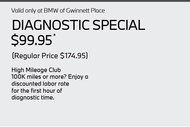Valid only at BMW of Gwinnett Place. Diagnostic Special $99.95, Regular price $167.95. High Mileage Club  100K miles or more? Enjoy a  discounted labor rate  for the first hour of  diagnostic time.
