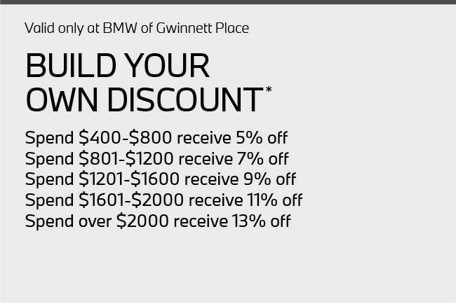 Valid only at BMW of Gwinnett Place. Build Your Own Discount.   Spend $400-$800 receive 5% off Spend $801-$1200 receive 7% off Spend $1201-$1600 receive 9% off Spend $1601-$2000 receive 11% off Spend over $2000 receive 13% off