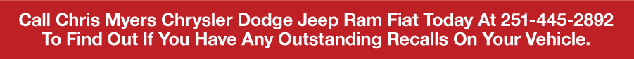 Call Chris Myers Chrysler Dodge Jeep Ram Today At 251-445-2892 To Find Out If You Have Any Outstanding Recalls On Your Vehicle.