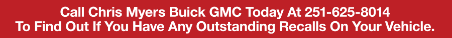 Call Chris Myers Buick GMC Today At 251-625-8014 To Find Out If You Have Any Outstanding Recalls On Your Vehicle.