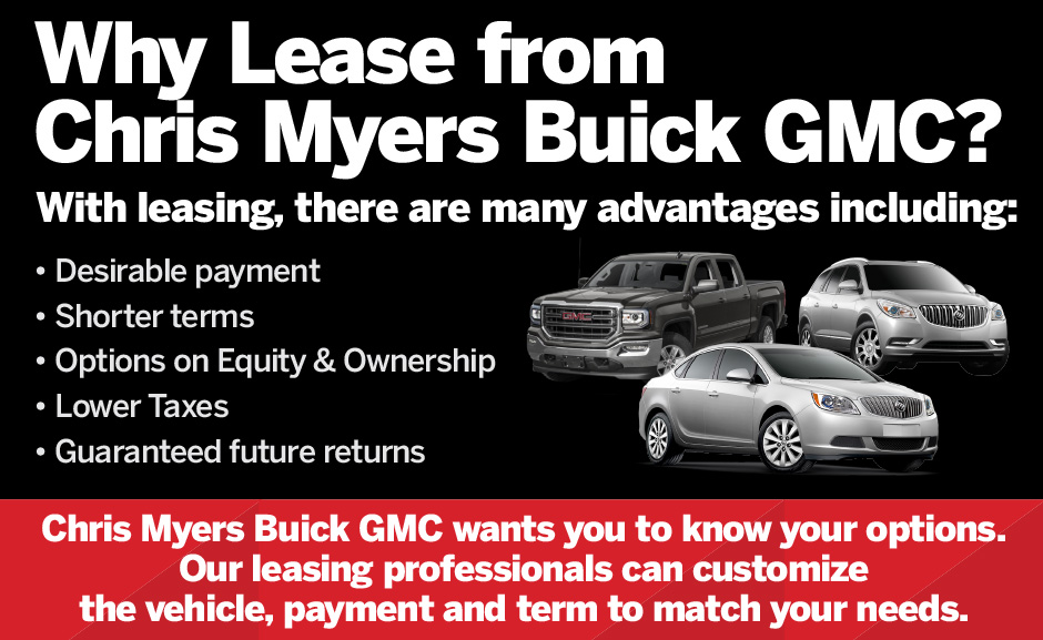 Why Lease from Chris Myers Buick GMC? With leasing, there are many advantages including: desirable payment, shorter terms, options on equity and ownership, lower taxes, guaranteed future returns.