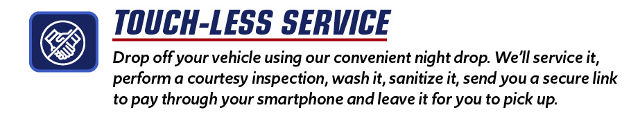 Drop off your vehicle using our convenient night drop. We'll service it, perform a courtesy inspection, wash it, sanitize it, send you a secure link to pay through your smartphone and leave it for you to pick up.