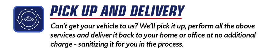 Can't get your vehicle to us? We'll pick it up, perform all the above services and deliver it back to your home or office at no additional charge - sanitizing it for you in the process.