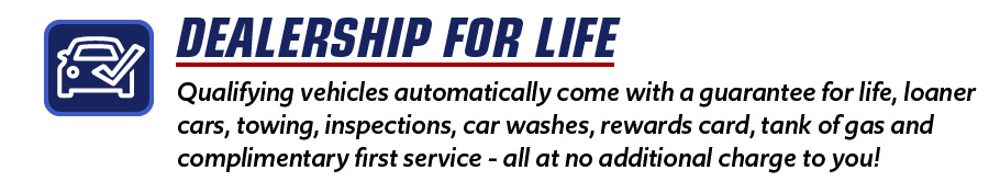 Qualifying vehicles automatically come with a guarantee for life, loaner cars, towing, inspections, car washes, rewards card, tank of gas and complimentary first service - all at no additional charge to you!