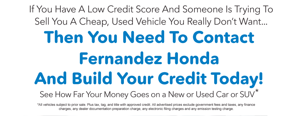 Contact Fernandez Honda today and Build your Credit. See How Far Your Money Goes On a new or Used Car or SUV*