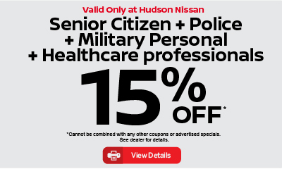 Valid only at Hudson Nissan Senior Citizen + Police + Military Personal + Healthcare professionals 15% off. click for details.