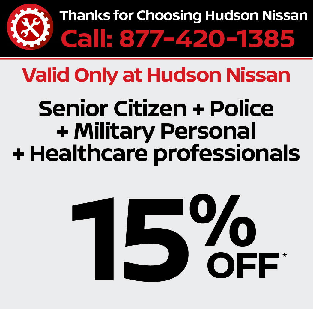 Valid only at Hudson Nissan - Senior Citizen + Police + Military Personal + Healthcare professionals 15% Off.