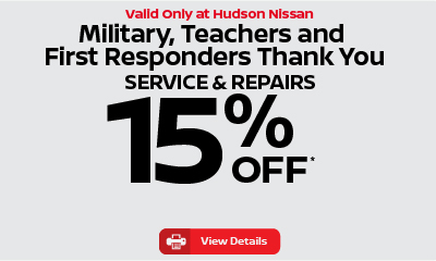 Valid only at Hudson Nissan Military, Teachers, First Responders 15% Off Service and Repairs. Click for details.