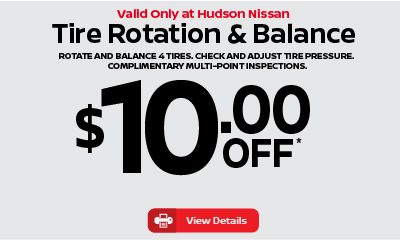 Valid only at Hudson Nissan Tire Rotation and Balance $10 off.Click for details.