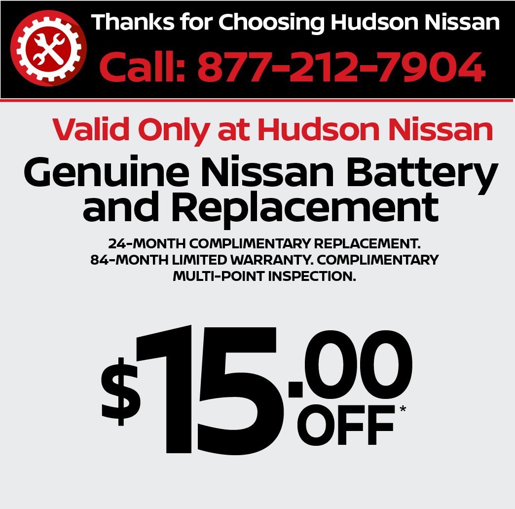 Valid only at Hudson Nissan Genuine Nissan Battery and Replacement $15 off.