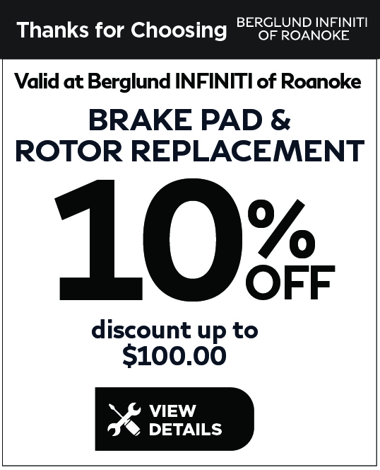 Valid at Berglund INFINITI Roanoke. Brake Special. Brakes and Rotors per axle $50 Off. Click for details.