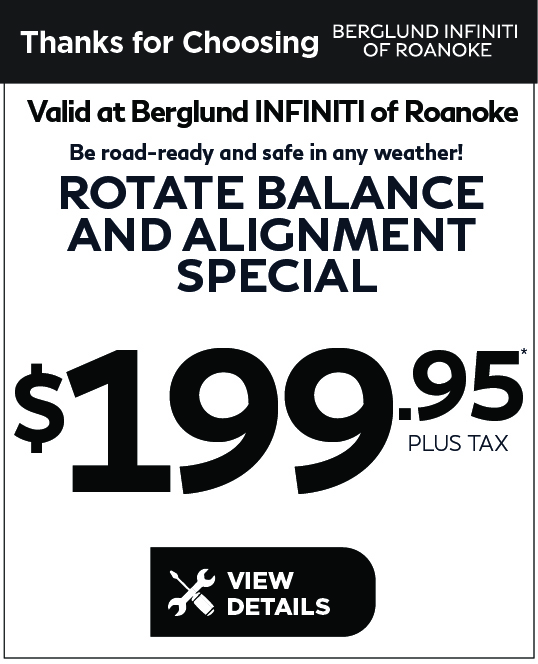 Valid at Berglund INFINITI Roanoke. Tire Alignment Speial $99.95. Click for details.
