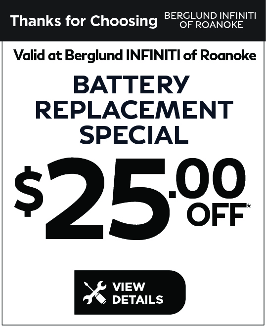 Valid at Berglund INFINITI Roanoke. Battery Replacement $25 off. Click for details.