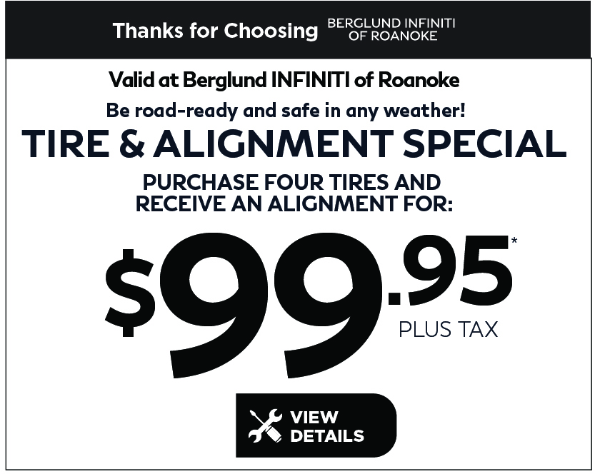 Valid at Berglund INFINITI Roanoke. Be Road Ready and Safe in any weather. Tire Alignment Special. Purchase 4 tires and receive an alignment for $99.85 plus tax. Click for details.