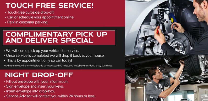 TOUCH FREE SERVICE! • Touch-Free Curbside Drop-off.• Call or Schedule your Appointment Online • Park in Customer Parking COMPLEMENTARY PICK UP AND DELIVER SPECIAL • We will come pick up your vehicle for service • Once service is completed we will drop it back at your house. Maximum mileage from the dealership cannot exceed 50 miles, and must be within New Jersey state lines • This is by appointment only so call today! NIGHT DROP-OFF• Fill out Envelope with your Information• Sign Envelope and Insert Your Keys• Insert Envelope into Drop-Box • Service Advisor will Contact you within 24 Hours or Less.