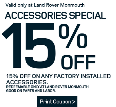 15% Off Accessories Special-15% OFF on any factory installed accessories. Redeemable only at Land Rover Monmouth. Good ofn Parts and Labor. Print Coupon.