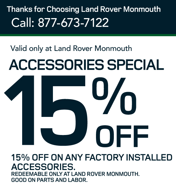 15% off accessories specials-15% OFF on any factory installed accessories. Redeemable only at Land Rover Monmouth. Good on parts and labor.