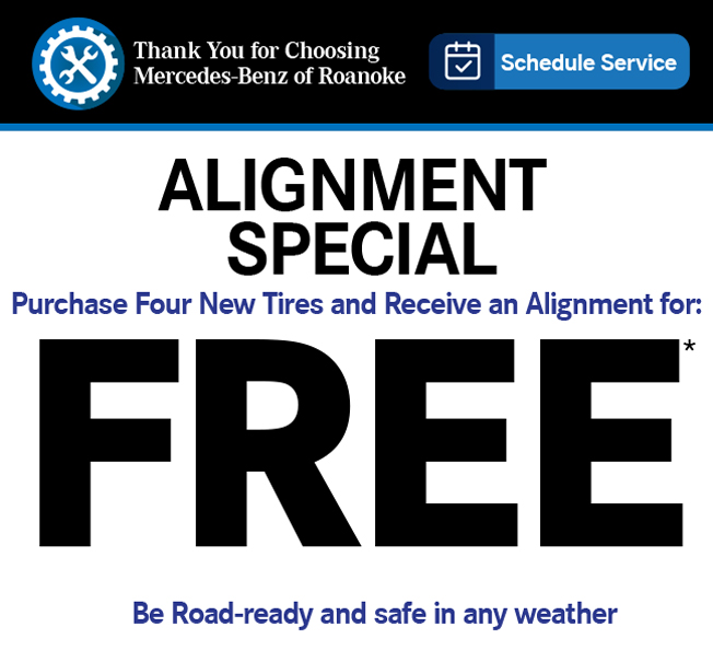 Thank You for Choosing Mercedes-Benz of Roanoke.Schedule Service. Alignment Special-Purchase Four New Tires and Receive an Alignment for: FREE*. Be Road Ready and Safe in Any Weathe