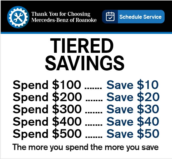 Thank You for Choosing Mercedes-Benz of Roanoke.Schedule Service.-TIERED SAVINGS-The more you spend the more you save: Spend $100 ....... Save $10 Spend $200 .......Save $20 • Spend $300 .......Save $30• Spend $400 ....... Save $40• Spend $500 ....... Save $50