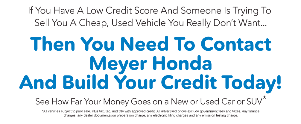 Contact Meyer Honda today and Build your Credit. See How Far Your Money Goes On a new or Used Car or SUV*