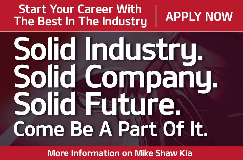 Start Your Career With The Best In The Industry.Apply Now.Solid Industry.Solid Company.Solid Future.Come be a part of it.More information on Mike Shaw Kia.