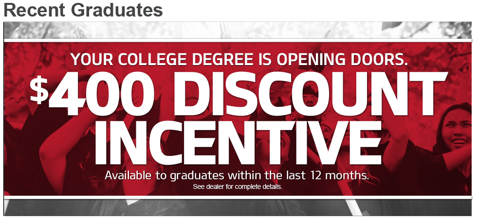 YOUR COLLEGE DEGREE IS OPENING DOORS.$400 DISCOUNTINCENTIVE.Available to graduates within the last 12 months.See dealer for complete details.