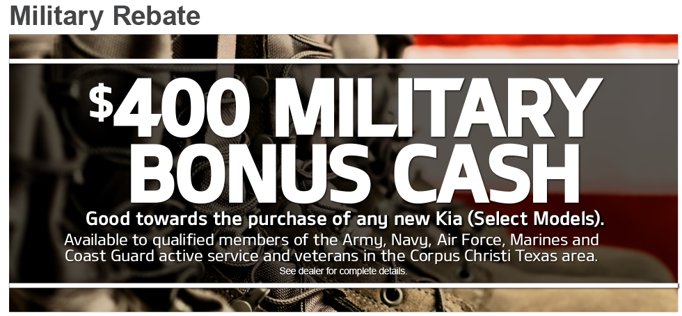 $400 MILITARY BONUS CASH.Good towards the purchase of any new Kia (Select Models).Available to qualified members of the Army, Navy, Air Force, Marines and Coast Guard active service and veterans in the Corpus Christi Texas area.See dealer for complete details.