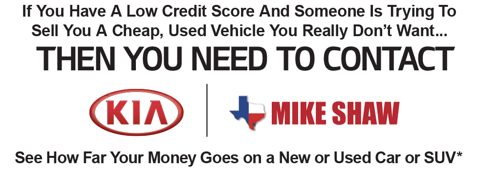 If You Have A Low Credit Score And Someone Is Trying To Sell You A Cheap, Used Vehicle You Really Don't Want Then You Need To Contact Mike Shaw Kia. See How Far Your Money Goes on a New or Used Car, Truck or SUV*