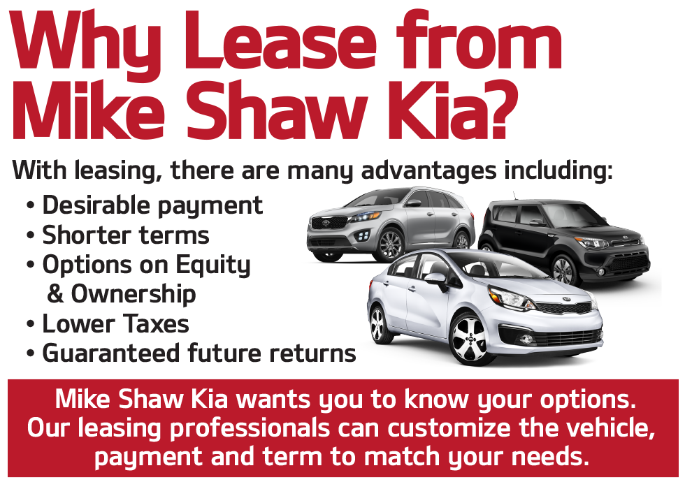 Why Lease from Mike Shaw Kia? These are so many advantages including: desirable payment, shorter terms, options on equity and ownership, lower taxes and guaranteed future returns.