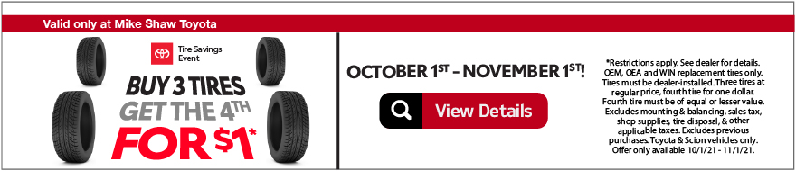 Valid Only at Mike Shaw Toyota. TTire Special. Buy Three Tires and Get One For FREE. Buy Three tires at regular prices and get the fourth for FREE*.Print Coupon