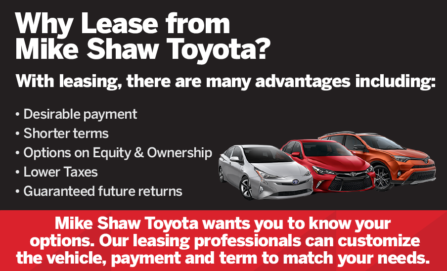 Why Lease from Mike Shaw Toyota? These are so many advantages including: desirable payment, shorter terms, options on equity & ownership, lower taxes, guaranteed future returns