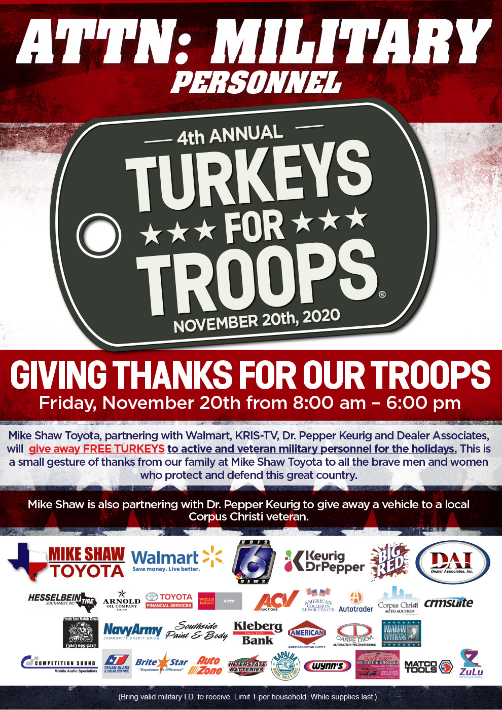 GIVING THANKS FOR OUR TROOPS.Friday, November 20th from 8:00 am - 6:00 pm.Mike Shaw Toyota, partnering with Walmart, KRIS-TV, Dr. Pepper Keurig and Dealer Associates, will  give away FREE TURKEYS to active and veteran military personnel for the holidays. This is a small gesture of thanks from our family at Mike Shaw Toyota to all the brave men and women who protect and defend this great country. Mike Shaw is also partnering with Dr. Pepper Keurig to give away a vehicle to a local Corpus Christi veteran.