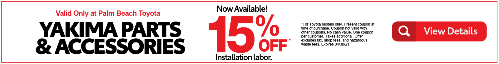 Valid only at Palm Beach Toyota Yakima Parts & Accessories %15 off installation labor. Click for Details.
