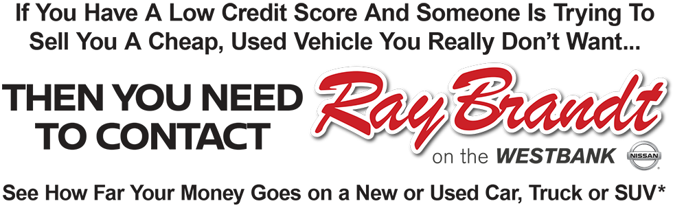 If You Have A Low Credit Score And Someone Is Trying To Sell You A Cheap, Used Vehicle You Really Don't Want Then You Need To Contact Ray Brandt Nissan on the WESTBANK. See How Far Your Money Goes on a New or Used Car, Truck or SUV*