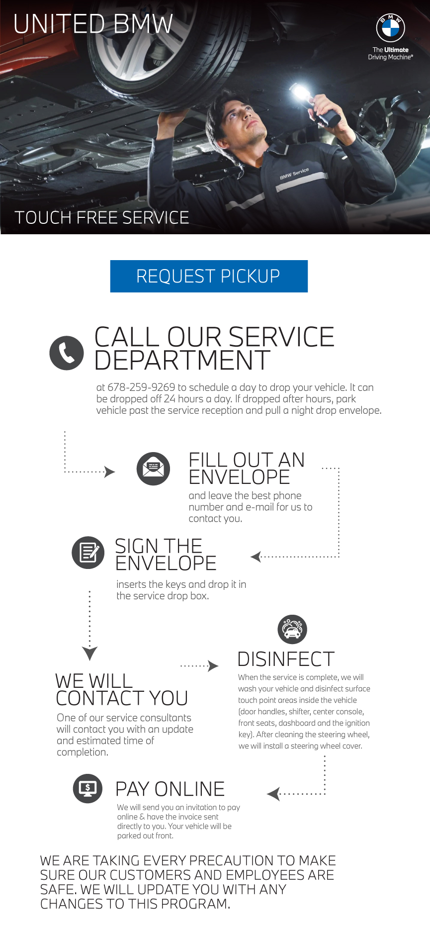 Introducing Touch Free Service at United BMW. Call our Service Department to schedule a day to drop your vehicle. It can be dropped off 24 hours a day. If dropped after hours, park vehicle in front of our service doors and pull a night drop envelope. FILL OUT AN ENVELOPE and leave the best phone number and e-mail for us to contact you. SIGN THE ENVELOPE insert the keys and drop it in the service drop box. WE WILL CONTACT YOU One of our service consultants will contact you with an update and estimated time of completion. DISINFECT When the service is complete, we will wash your vehicle and disinfect all touch point areas inside the vehicle (door handles, shifter, center console, front seats, dashboard and the ignition key). After cleaning the steering wheel, we will install a steering wheel cover. PAY ONLINE We will send you an invitation to pay online & have the invoice sent directly to you. Your vehicle will be parked out front. We are taking every precaution to make sure our customers and employees are safe. We will update you with any changes to this program.