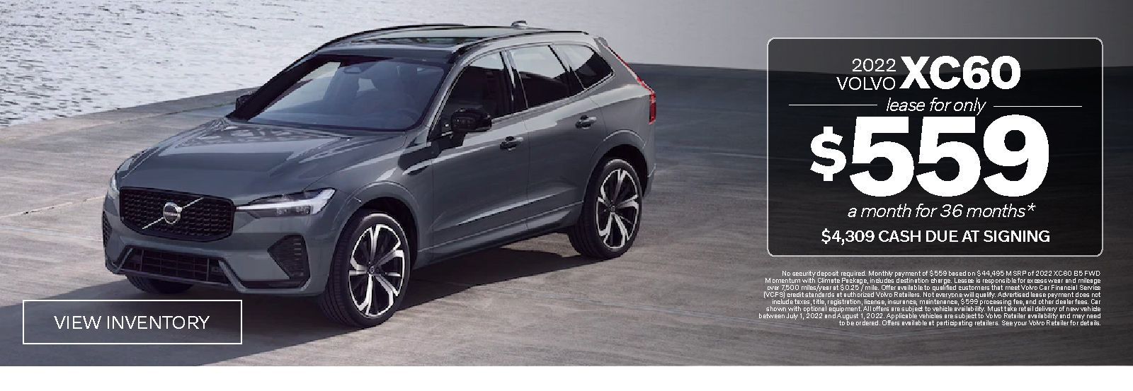 Holiday Safely. New 2021 Volvo XC60 T5 Momentum. Lease for Only $415 a month for 36 months* $4165 due at signing. View Inventory. *No security deposit required. Monthly payment of $415 based on $43,445 MSRP of 2021 XC60 T5 FWD Momentum with Heated Front Seats and Heated Steering Wheel, includes destination charge and application of $1,500 Lease Bonus. Lessee is responsible for excess wear and mileage over 10,000 miles/year at $0.25 / mile. Advertised lease payment does not include taxes, title, registration, license, acquisition fee, insurance, maintenance, and $599 processing fees. Car shown with optional equipment. All offers are subject to vehicle availability. Must take delivery of new vehicle between December 1, 2020 and January 4, 2021.