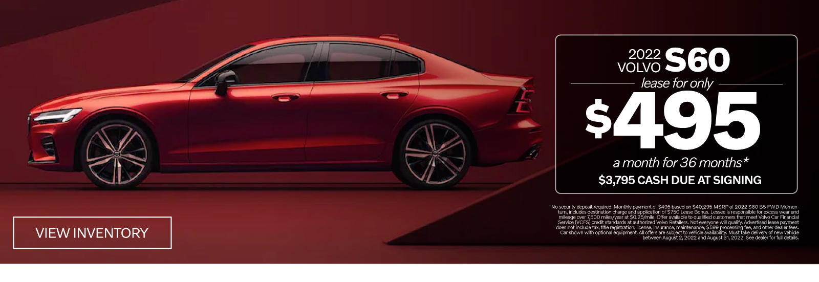 Holiday Safely. New 2020 Volvo S60 T6 Momentum. Lease for Only $375 a month for 36 months* $3675 due at signing. View Inventory. *No security deposit required. Monthly payment of $375, based on $43,245 MSRP of 2021 S60 T6 AWD Momentum, includes destination charge and application of $3,500 in Allowances. Lessee is responsible for excess wear and mileage over 10,000 miles/year at $0.25 / mile. Advertised lease payment does not include taxes, title, registration, license, acquisition fee, insurance, maintenance, and $599 processing fees. Car shown with optional equipment. All offers are subject to vehicle availability. Must take delivery of new vehicle between December 1, 2020 and January 4, 2021.