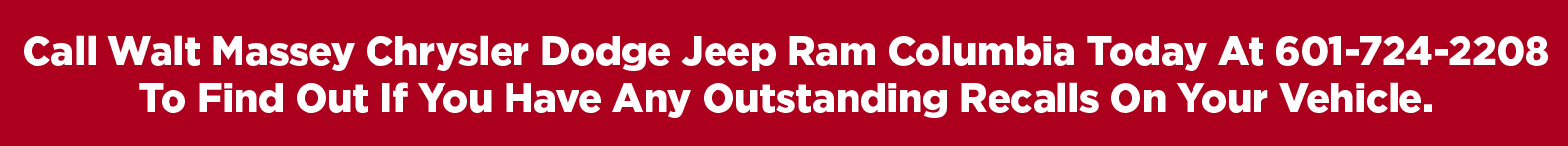 Call Walt Massey Chrysler Dodge Jeep Ram Columbia today at 601-724-2208 to find out if you have any outstanding recalls on your vehicle
