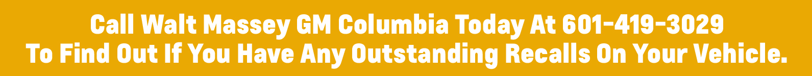 Call Walt Massey GM Columbia today at 601-419-3029 to find out if you have any outstanding recalls on your vehicle
